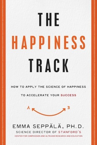The-Happiness-Track-How-to-Apply-the-Science-of-Happiness-to-Accelerate-Your-Success-by-Emma-Seppala